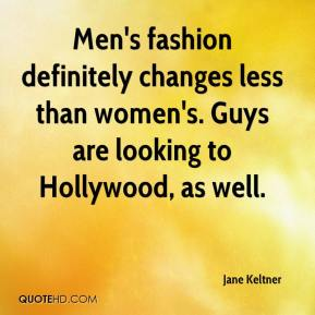 Jane Keltner  - Men's fashion definitely changes less than women's. Guys are looking to Hollywood, as well.