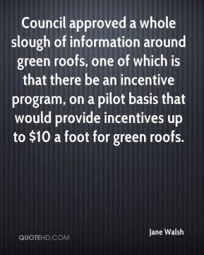 Jane Walsh  - Council approved a whole slough of information around green roofs, one of which is that there be an incentive program, on a pilot basis that would provide incentives up to $10 a foot for green roofs.