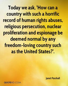 Janet Parshall  - Today we ask, 'How can a country with such a horrific record of human rights abuses, religious persecution, nuclear proliferation and espionage be deemed normal by any freedom-loving country such as the United States?'.