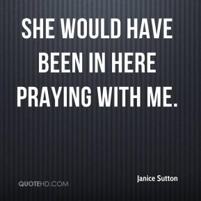Janice Sutton  - She would have been in here praying with me.