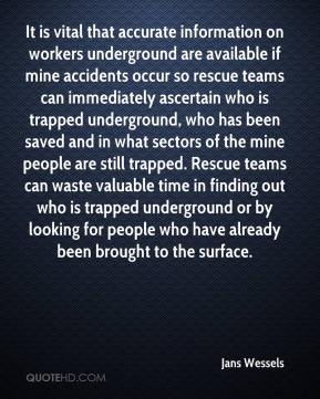 Jans Wessels  - It is vital that accurate information on workers underground are available if mine accidents occur so rescue teams can immediately ascertain who is trapped underground, who has been saved and in what sectors of the mine people are still trapped. Rescue teams can waste valuable time in finding out who is trapped underground or by looking for people who have already been brought to the surface.