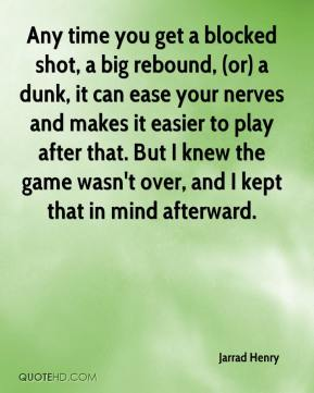 Jarrad Henry  - Any time you get a blocked shot, a big rebound, (or) a dunk, it can ease your nerves and makes it easier to play after that. But I knew the game wasn't over, and I kept that in mind afterward.