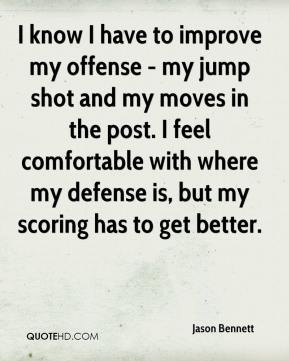 Jason Bennett  - I know I have to improve my offense - my jump shot and my moves in the post. I feel comfortable with where my defense is, but my scoring has to get better.