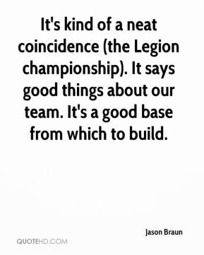 Jason Braun  - It's kind of a neat coincidence (the Legion championship). It says good things about our team. It's a good base from which to build.