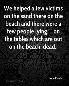 Jason Childs - We helped a few victims on the sand there on the beach and there were a few people lying ... on the tables which are out on the beach, dead.