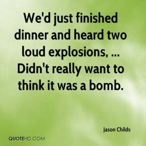 Jason Childs - We'd just finished dinner and heard two loud explosions, ... Didn't really want to think it was a bomb.
