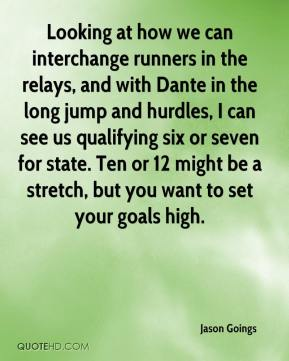 Looking at how we can interchange runners in the relays, and with Dante in the long jump and hurdles, I can see us qualifying six or seven for state. Ten or 12 might be a stretch, but you want to set your goals high.