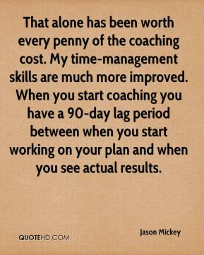 Jason Mickey  - That alone has been worth every penny of the coaching cost. My time-management skills are much more improved. When you start coaching you have a 90-day lag period between when you start working on your plan and when you see actual results.