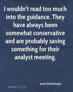 Jason Schrotberger  - I wouldn't read too much into the guidance. They have always been somewhat conservative and are probably saving something for their analyst meeting.