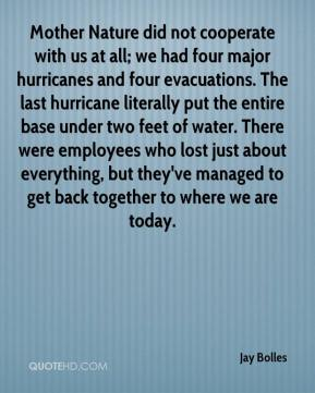Jay Bolles  - Mother Nature did not cooperate with us at all; we had four major hurricanes and four evacuations. The last hurricane literally put the entire base under two feet of water. There were employees who lost just about everything, but they've managed to get back together to where we are today.