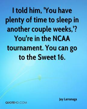 Jay Larranaga  - I told him, 'You have plenty of time to sleep in another couple weeks,'? You're in the NCAA tournament. You can go to the Sweet 16.