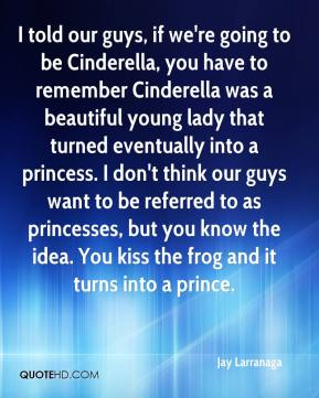 Jay Larranaga  - I told our guys, if we're going to be Cinderella, you have to remember Cinderella was a beautiful young lady that turned eventually into a princess. I don't think our guys want to be referred to as princesses, but you know the idea. You kiss the frog and it turns into a prince.