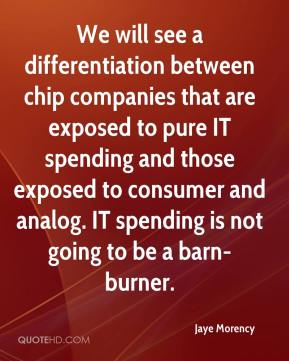 Jaye Morency  - We will see a differentiation between chip companies that are exposed to pure IT spending and those exposed to consumer and analog. IT spending is not going to be a barn-burner.