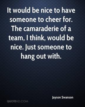 Jayson Swanson  - It would be nice to have someone to cheer for. The camaraderie of a team, I think, would be nice. Just someone to hang out with.