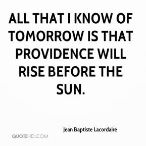 Jean Baptiste Lacordaire  - All that I know of tomorrow is that Providence will rise before the sun.