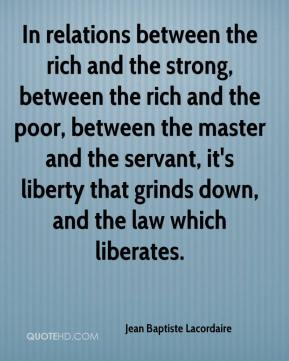 Jean Baptiste Lacordaire  - In relations between the rich and the strong, between the rich and the poor, between the master and the servant, it's liberty that grinds down, and the law which liberates.