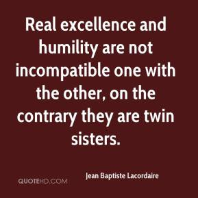 Jean Baptiste Lacordaire  - Real excellence and humility are not incompatible one with the other, on the contrary they are twin sisters.