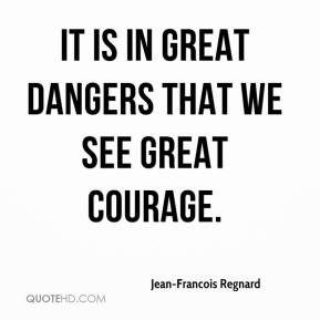 It is in great dangers that we see great courage.