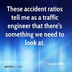 These accident ratios tell me as a traffic engineer that there's something we need to look at.