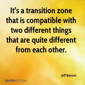 Jeff Benson  - It's a transition zone that is compatible with two different things that are quite different from each other.
