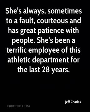 Jeff Charles  - She's always, sometimes to a fault, courteous and has great patience with people. She's been a terrific employee of this athletic department for the last 28 years.