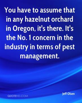 Jeff Olsen  - You have to assume that in any hazelnut orchard in Oregon, it's there. It's the No. 1 concern in the industry in terms of pest management.