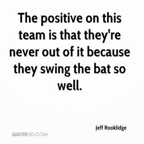 The positive on this team is that they're never out of it because they swing the bat so well.