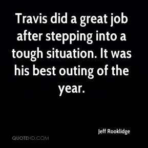 Jeff Rooklidge  - Travis did a great job after stepping into a tough situation. It was his best outing of the year.