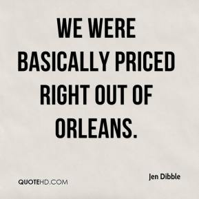 Jen Dibble  - We were basically priced right out of Orleans.