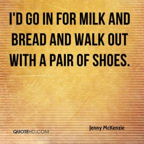 Jenny McKenzie  - I'd go in for milk and bread and walk out with a pair of shoes.
