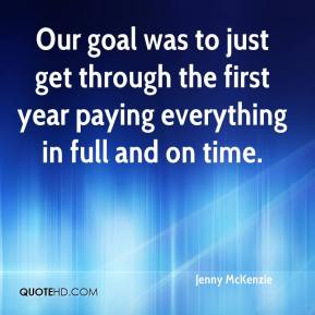 Jenny McKenzie  - Our goal was to just get through the first year paying everything in full and on time.
