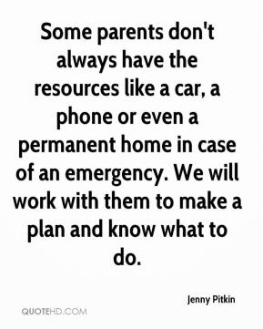 Jenny Pitkin  - Some parents don't always have the resources like a car, a phone or even a permanent home in case of an emergency. We will work with them to make a plan and know what to do.