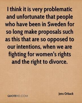 Jens Orback  - I think it is very problematic and unfortunate that people who have been in Sweden for so long make proposals such as this that are so opposed to our intentions, when we are fighting for women's rights and the right to divorce.