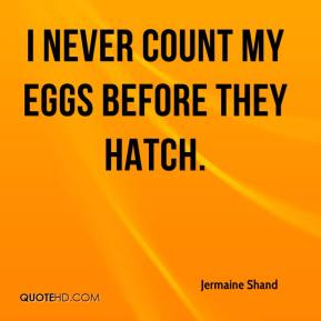 Jermaine Shand  - I never count my eggs before they hatch.