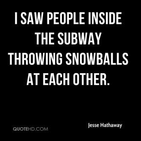 Jesse Hathaway  - I saw people inside the subway throwing snowballs at each other.