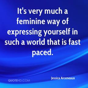 Jessica Arceneaux  - It's very much a feminine way of expressing yourself in such a world that is fast paced.