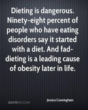 Jessica Cunningham  - Dieting is dangerous. Ninety-eight percent of people who have eating disorders say it started with a diet. And fad-dieting is a leading cause of obesity later in life.