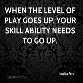 Jessica Ford  - When the level of play goes up, your skill ability needs to go up.