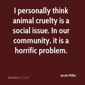 Jessie Miller  - I personally think animal cruelty is a social issue. In our community, it is a horrific problem.