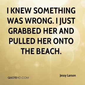 Jessy Larson  - I knew something was wrong. I just grabbed her and pulled her onto the beach.