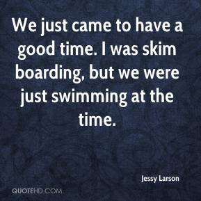 Jessy Larson  - We just came to have a good time. I was skim boarding, but we were just swimming at the time.