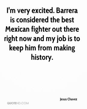 I'm very excited. Barrera is considered the best Mexican fighter out there right now and my job is to keep him from making history.