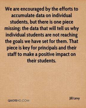 Jill Levy  - We are encouraged by the efforts to accumulate data on individual students, but there is one piece missing: the data that will tell us why individual students are not reaching the goals we have set for them. That piece is key for principals and their staff to make a positive impact on their students.