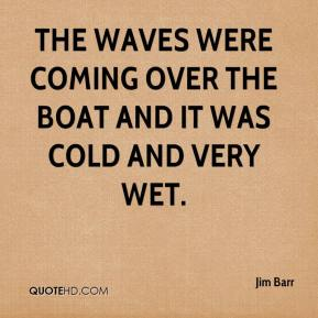 Jim Barr  - The waves were coming over the boat and it was cold and very wet.