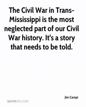 Jim Campi  - The Civil War in Trans-Mississippi is the most neglected part of our Civil War history. It's a story that needs to be told.