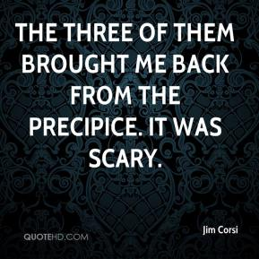 Jim Corsi  - The three of them brought me back from the precipice. It was scary.