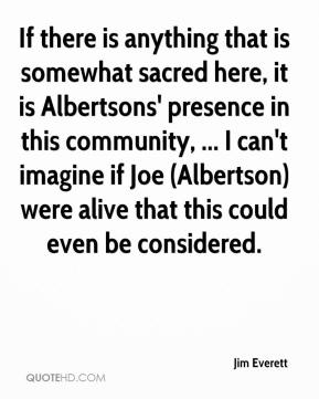 Jim Everett  - If there is anything that is somewhat sacred here, it is Albertsons' presence in this community, ... I can't imagine if Joe (Albertson) were alive that this could even be considered.
