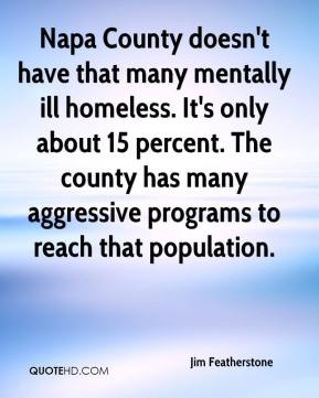 Jim Featherstone  - Napa County doesn't have that many mentally ill homeless. It's only about 15 percent. The county has many aggressive programs to reach that population.