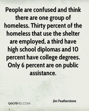 Jim Featherstone  - People are confused and think there are one group of homeless. Thirty percent of the homeless that use the shelter are employed, a third have high school diplomas and 10 percent have college degrees. Only 6 percent are on public assistance.