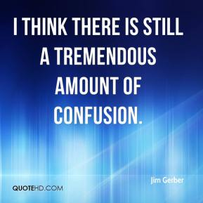 Jim Gerber  - I think there is still a tremendous amount of confusion.